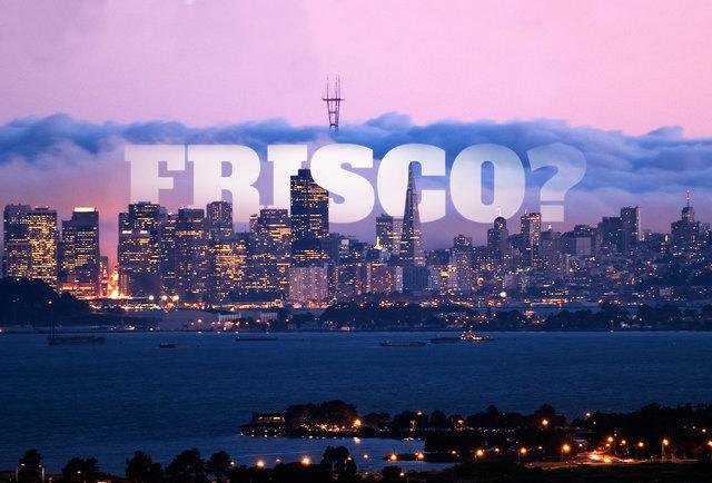 It's okay. Go ahead and call it Frisco.