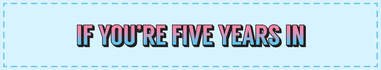 if you're five years in