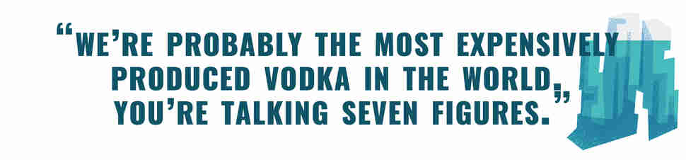 We're probably the most expensively produced vodka in the world. You're talking seven figures.
