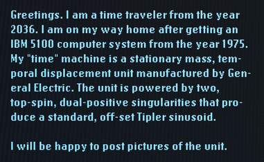 "Greetings. I am a time traveler from the year 2036. I am on my way home after getting an IBM 5100 computer system from the year 1975. My ""time"" machine is a stationary mass, temporal displacement unit manufactured by General Electric. The unit is powered by two, top-spin, dual-positive singularities that produce a standard, off-set Tipler sinusoid. I will be happy to post pictures of the unit."