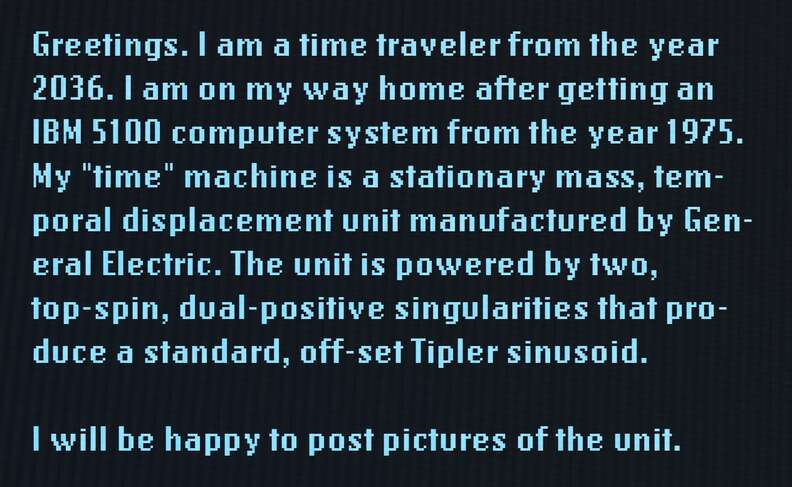 """Greetings. I am a time traveler from the year 2036. I am on my way home after getting an IBM 5100 computer system from the year 1975. My """"time"""" machine is a stationary mass, temporal displacement unit manufactured by General Electric. The unit is powered by two, top-spin, dual-positive singularities that produce a standard, off-set Tipler sinusoid. I will be happy to post pictures of the unit."""