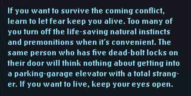 If you want to survive the coming conflict, learn to let fear keep you alive. Too many of you turn off the life-saving natural instincts and premonitions when it's convenient. The same person who has five dead-bolt locks on their door will think nothing about getting into a parking-garage elevator with a total stranger. If you want to live, keep your eyes open.
