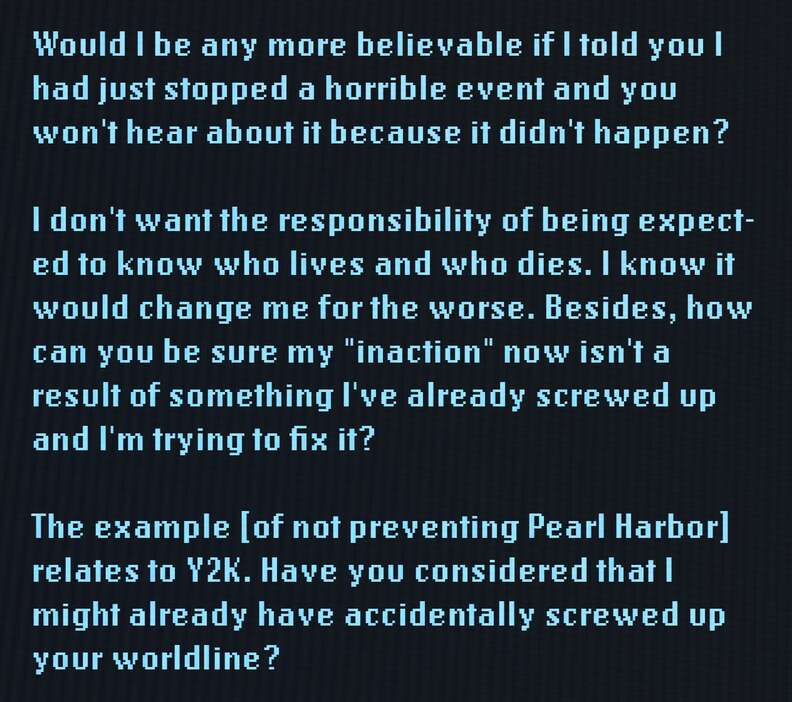 """Would I be any more believable if I told you I had just stopped a horrible event and you won't hear about it because it didn't happen? I don't want the responsibility of being expected to know who lives and who dies. I know it would change me for the worse. Besides, how can you be sure my """"inaction"""" now isn't a result of something I've already screwed up and I'm trying to fix it? The example [of not preventing Pearl Harbor] relates to Y2K. Have you considered that I might already have accidentally screwed up your worldline?"""
