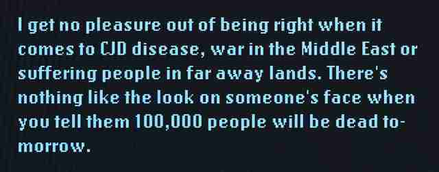 I get no pleasure out of being right when it comes to CJD disease, war in the Middle East or suffering people in far away lands. There's nothing like the look on someone's face when you tell them 100,000 people will be dead tomorrow.