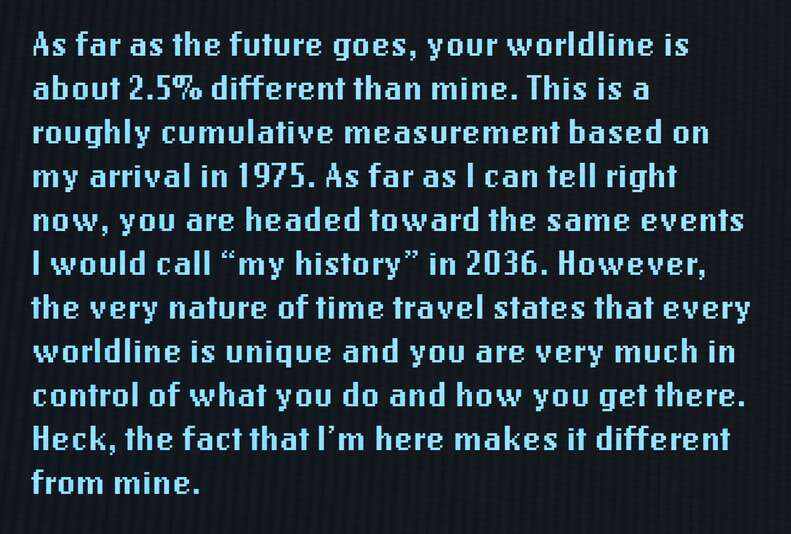 """As far as the future goes, your worldline is about 2.5% different than mine. This is a roughly cumulative measurement based on my arrival in 1975. As far as I can tell right now, you are headed toward the same events I would call """"my history"""" in 2036. However, the very nature of time travel states that every worldline is unique and you are very much in control of what you do and how you get there. Heck, the fact that I'm here makes it different from mine."""