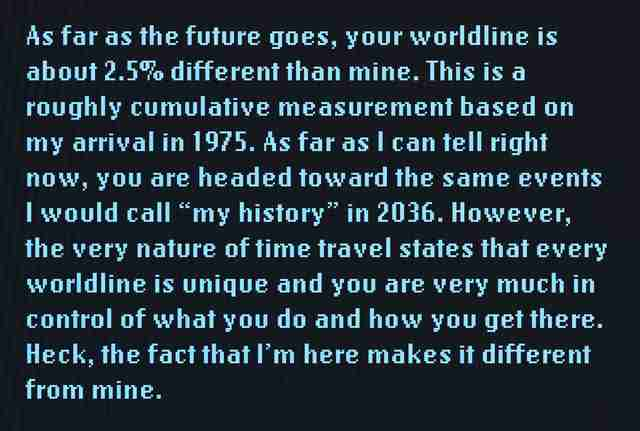 "As far as the future goes, your worldline is about 2.5% different than mine. This is a roughly cumulative measurement based on my arrival in 1975. As far as I can tell right now, you are headed toward the same events I would call ""my history"" in 2036. However, the very nature of time travel states that every worldline is unique and you are very much in control of what you do and how you get there. Heck, the fact that I'm here makes it different from mine."