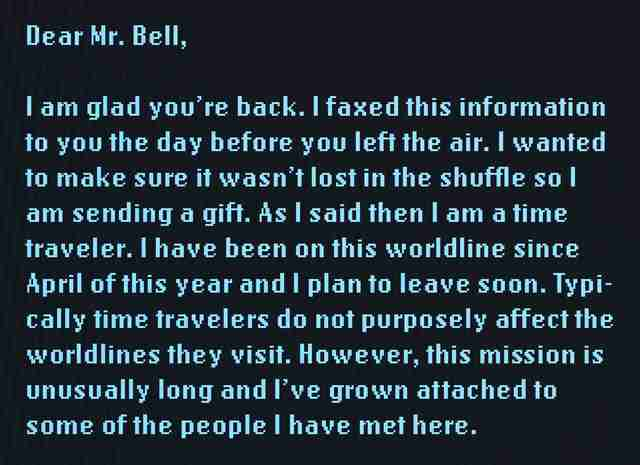 Dear Mr. Bell, I am glad you're back. I faxed this information to you the day before you left the air. I wanted to make sure it wasn't lost in the shuffle so I am sending a gift. As I said then, I am a time traveler. I have been on this world line since April of this year and I plan to leave soon. Typically time travelers do not purposely affect the world lines they visit. However, this mission is unusually long and I've grown attached to some of the people I have met here.