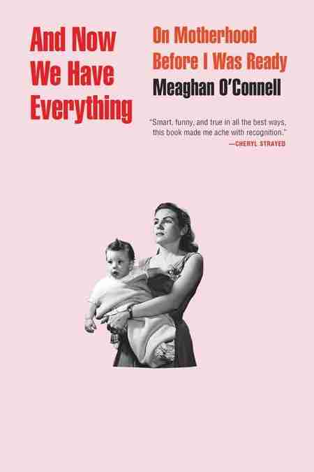 And Now We Have Everything: On Motherhood Before I Was Ready memoir