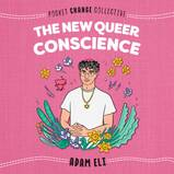 The New Queer Conscience by Adam Eli